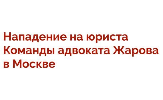 Нападение на юриста Команды адвоката Жарова в Москве!